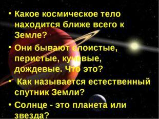 Какое космическое тело находится ближе всего к Земле? Они бывают слоистые, пе