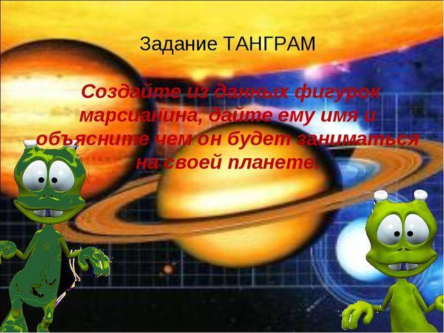 Задание ТАНГРАМ Создайте из данных фигурок марсианина, дайте ему имя и объясн...