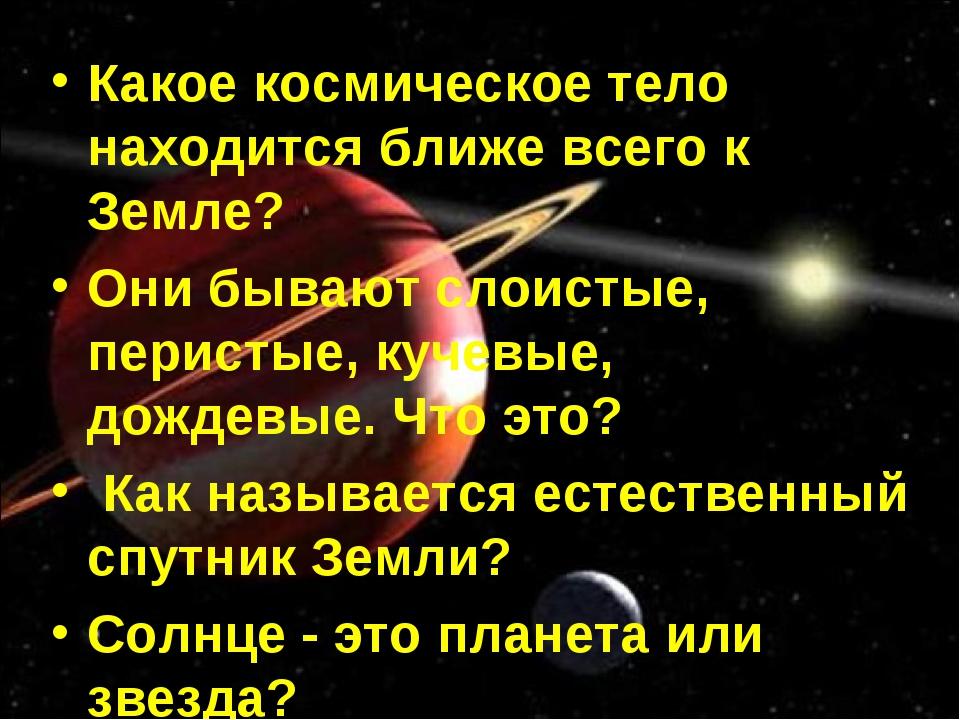 Какое космическое тело находится ближе всего к Земле? Они бывают слоистые, пе...