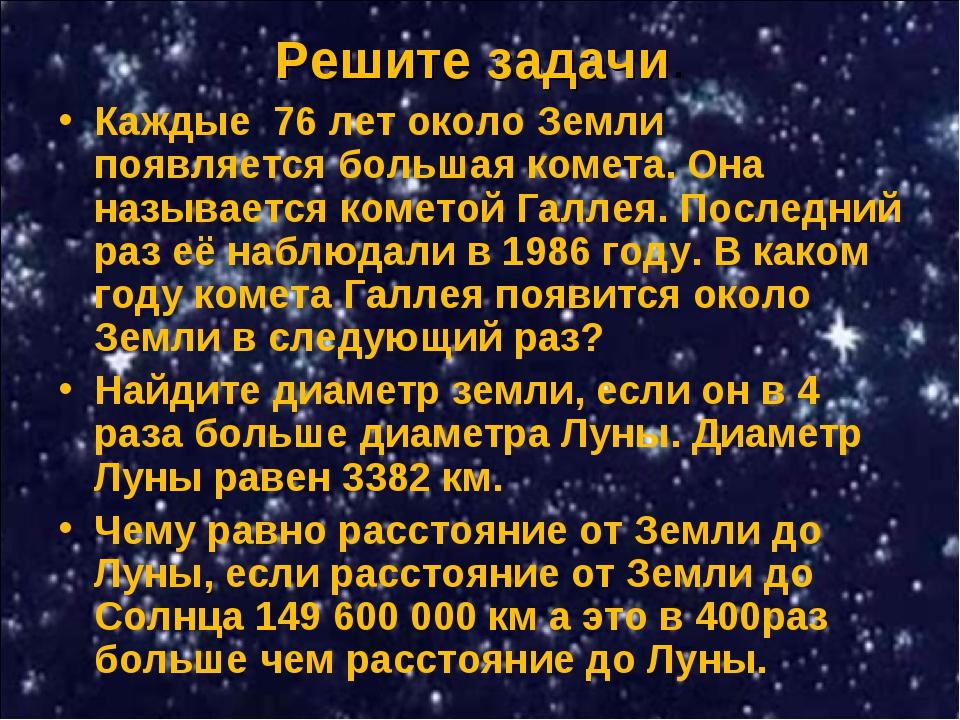 Решите задачи. Каждые 76 лет около Земли появляется большая комета. Она назы...