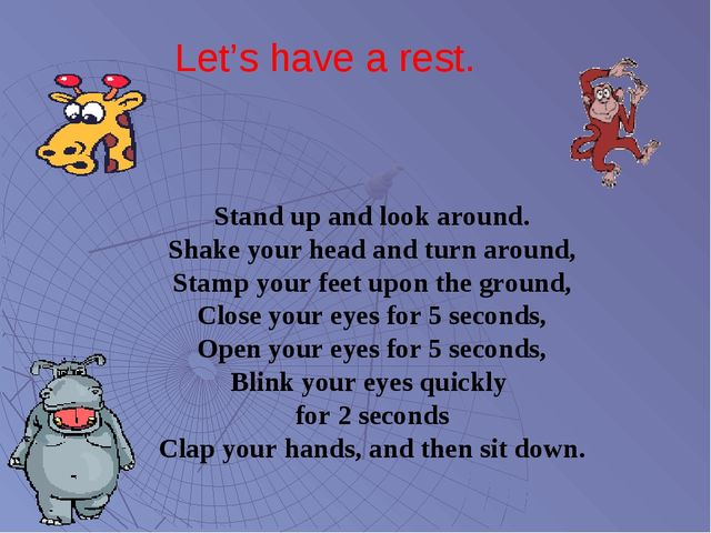 Let's have a rest. Stand up and look around. Shake your head and turn around,...