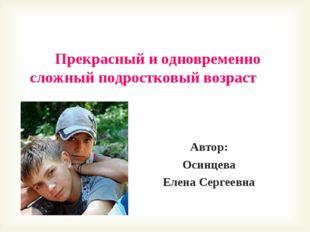 Прекрасный и одновременно сложный подростковый возраст Автор: Осинцева Елена