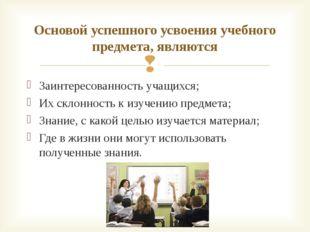 Заинтересованность учащихся; Их склонность к изучению предмета; Знание, с как