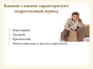 Какими словами характеризуют подростковый период Переходный; Трудный; Критиче