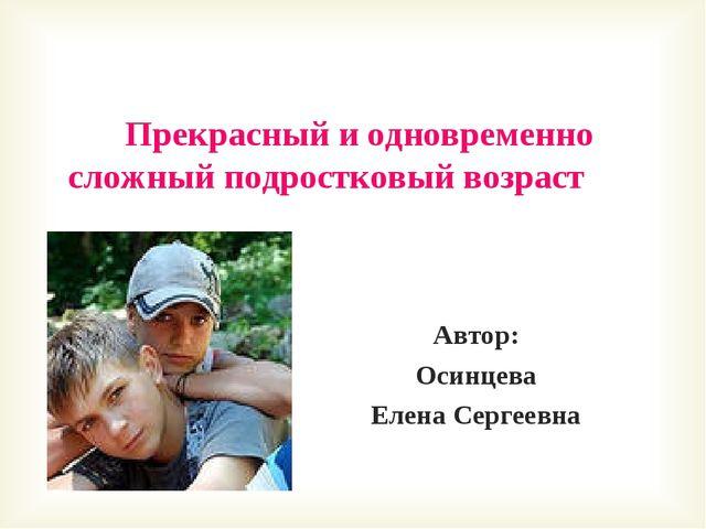 Прекрасный и одновременно сложный подростковый возраст Автор: Осинцева Елена...