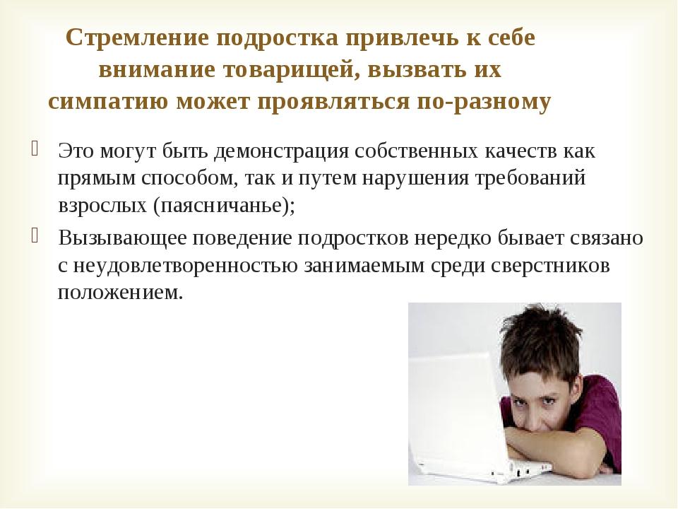 Стремление подростка привлечь к себе внимание товарищей, вызвать их симпатию...