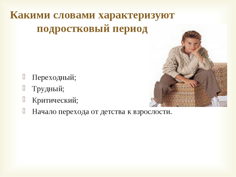Какими словами характеризуют подростковый период Переходный; Трудный; Критиче...
