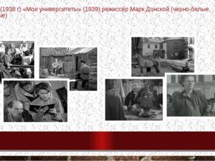 в людях» (1938 г) «Мои университеты» (1939) режиссёр Марк Донской (черно-белы