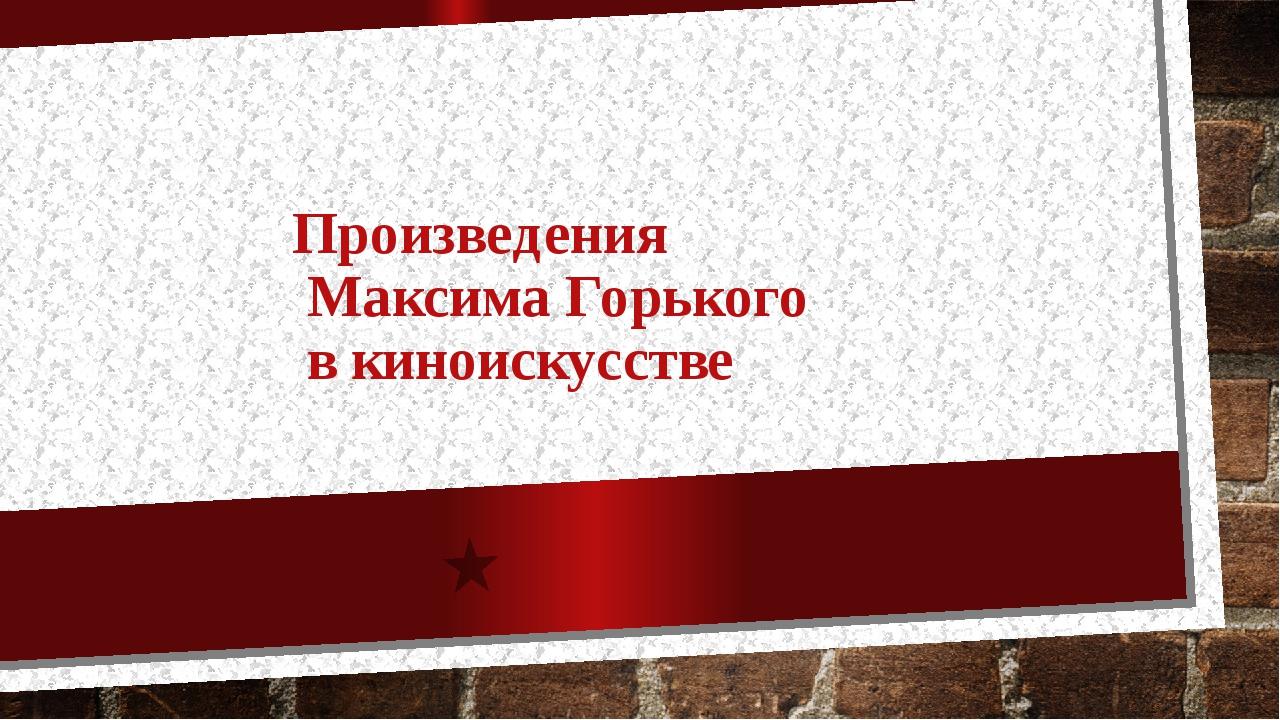 Произведения Максима Горького в киноискусстве