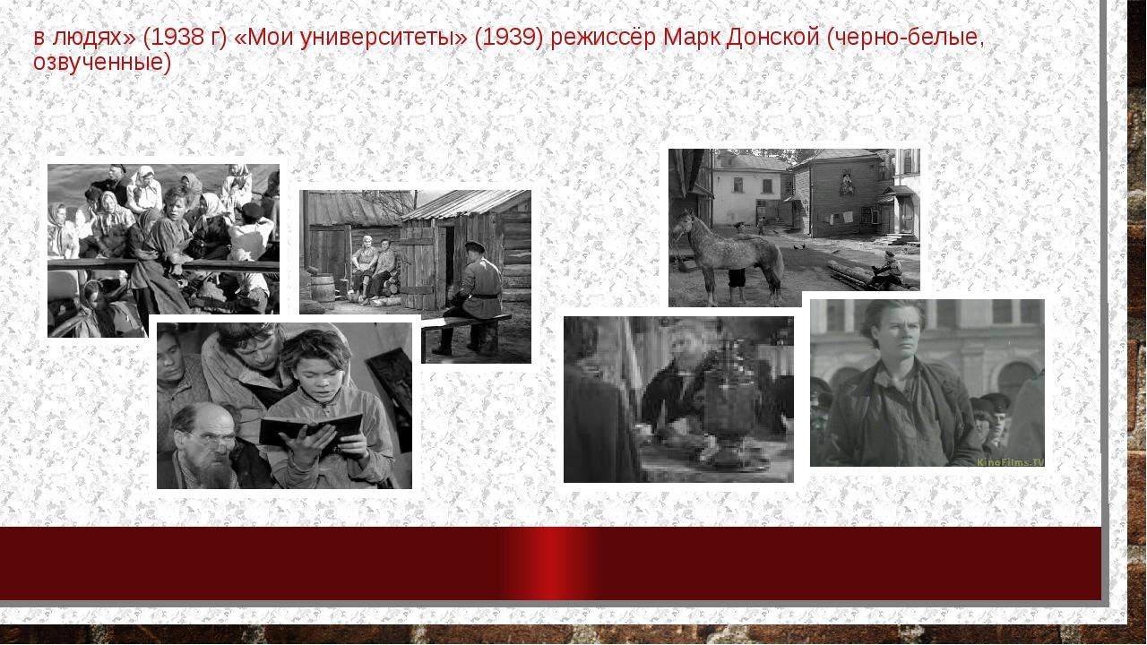 в людях» (1938 г) «Мои университеты» (1939) режиссёр Марк Донской (черно-белы...