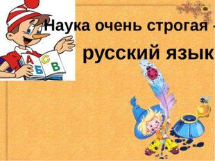 Наука очень строгая - русский язык