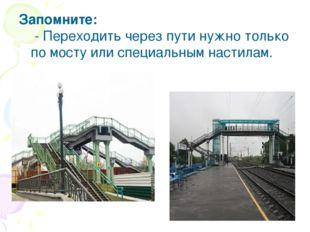 Запомните: - Переходить через пути нужно только по мосту или специальным нас