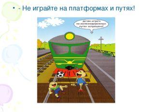 - Не играйте на платформах и путях!