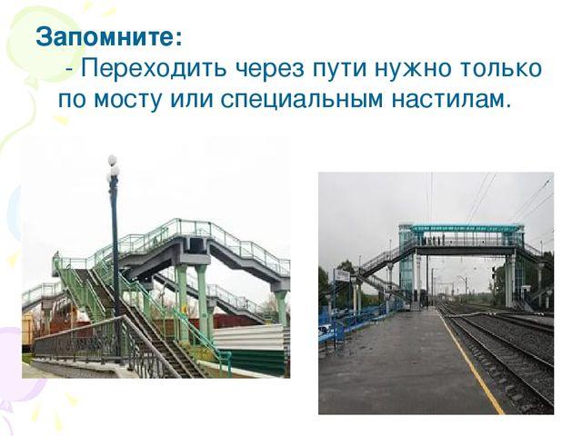 Запомните: - Переходить через пути нужно только по мосту или специальным нас...