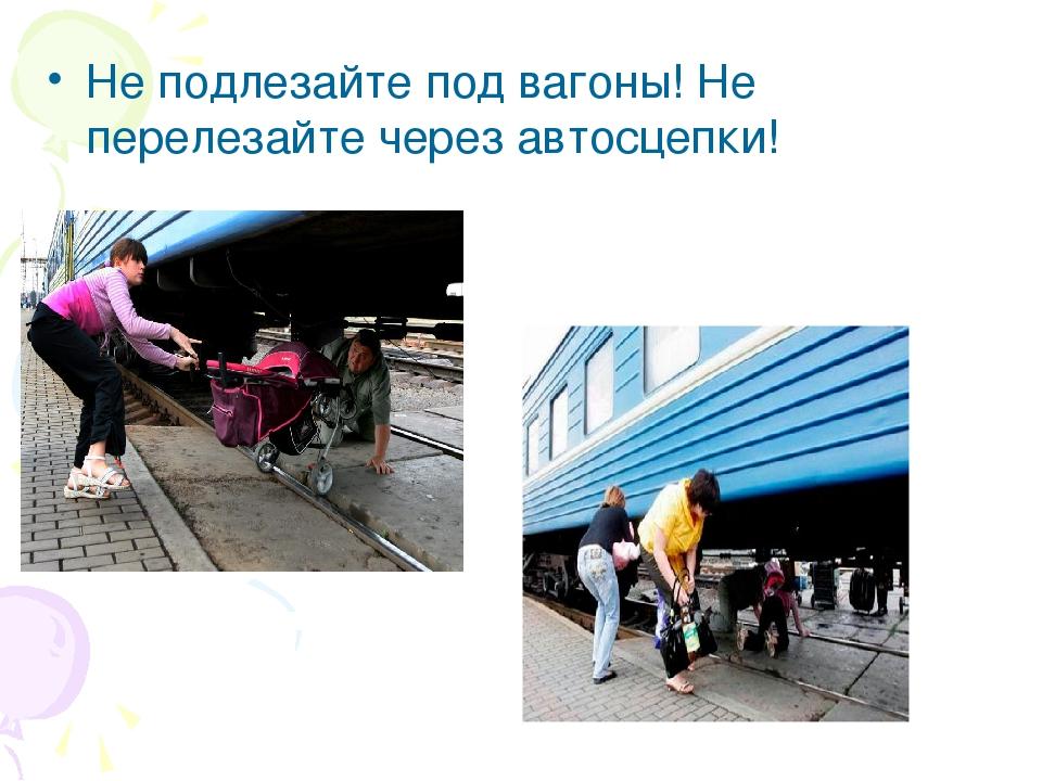 Не подлезайте под вагоны! Не перелезайте через автосцепки!