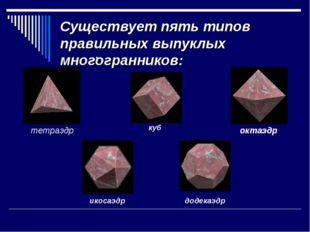 Существует пять типов правильных выпуклых многогранников: тетраэдр октаэдр ку