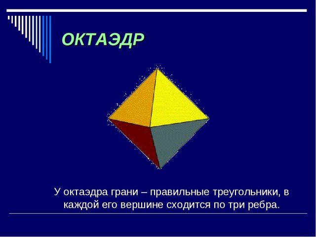 ОКТАЭДР У октаэдра грани – правильные треугольники, в каждой его вершине сход...