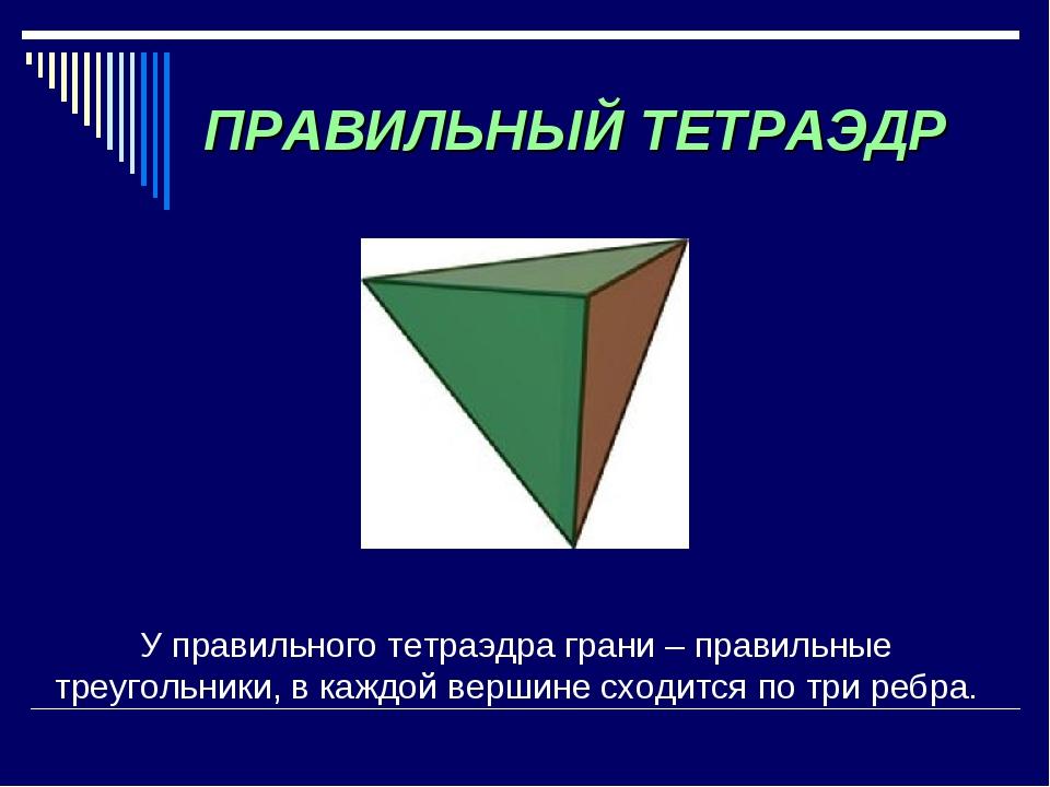 ПРАВИЛЬНЫЙ ТЕТРАЭДР У правильного тетраэдра грани – правильные треугольники,...