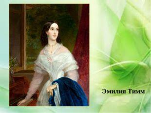 Эмилия Тимм В 1838 году Брюллов познакомился с 18-летней Эмилией Тимм, дочер