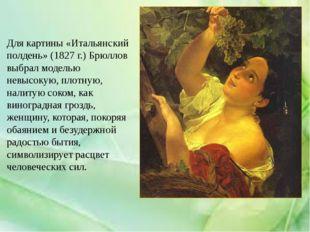 Для картины «Итальянский полдень» (1827 г.) Брюллов выбрал моделью невысокую,