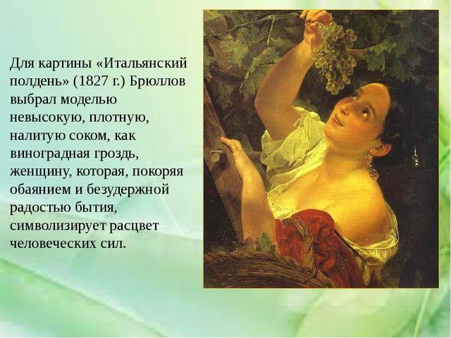 Для картины «Итальянский полдень» (1827 г.) Брюллов выбрал моделью невысокую,...