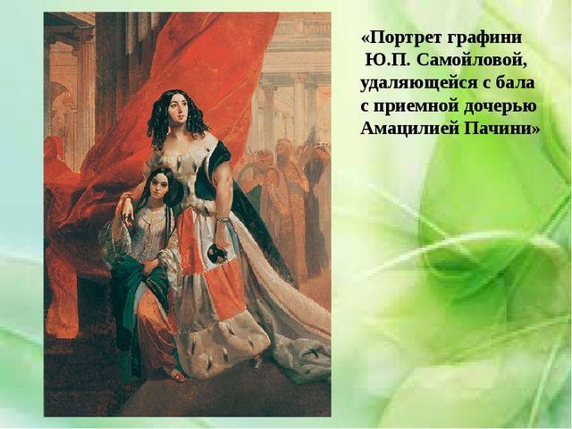 «Портрет графини Ю.П. Самойловой, удаляющейся с бала с приемной дочерью Амац...
