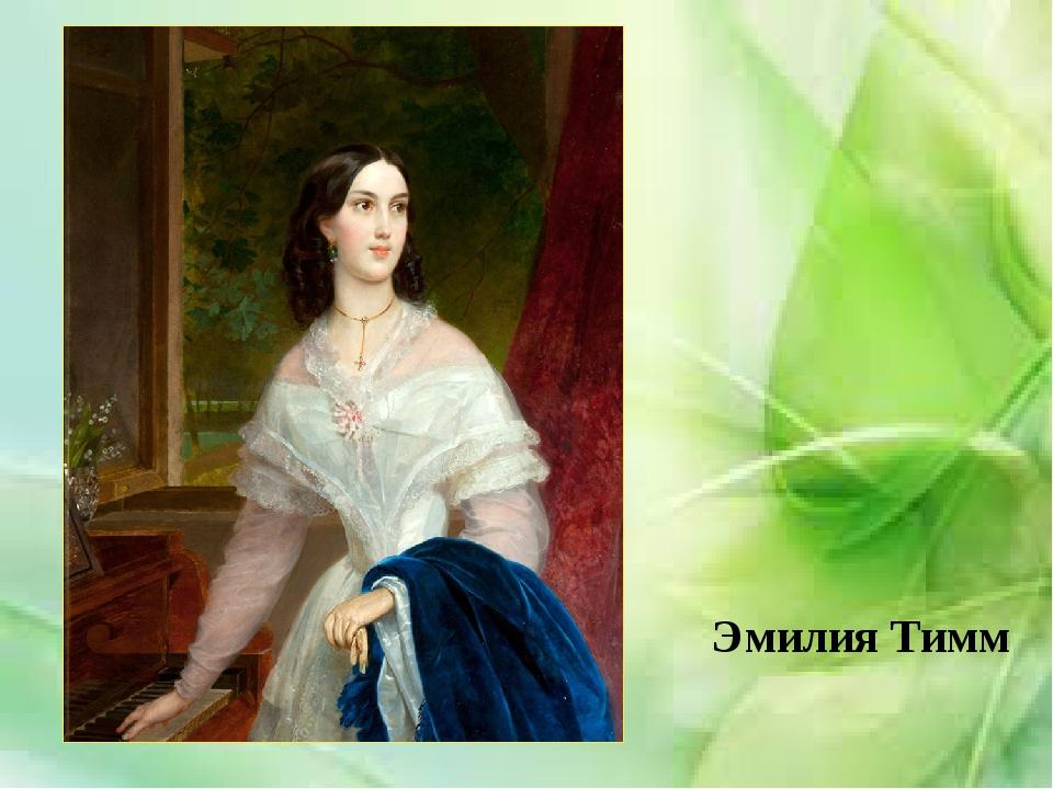 Эмилия Тимм В 1838 году Брюллов познакомился с 18-летней Эмилией Тимм, дочер...