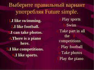 Выберите правильный вариант употребляя Future simple. 1.I like swimming. 2.I