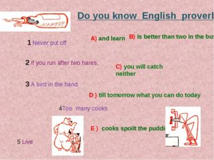 Do you know English proverbs? 1 Never put off D ) till tomorrow what you can