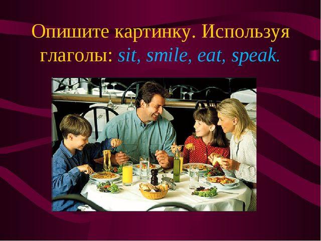 Опишите картинку. Используя глаголы: sit, smile, eat, speak.