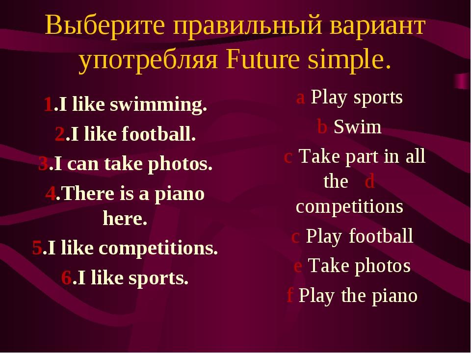 Выберите правильный вариант употребляя Future simple. 1.I like swimming. 2.I...