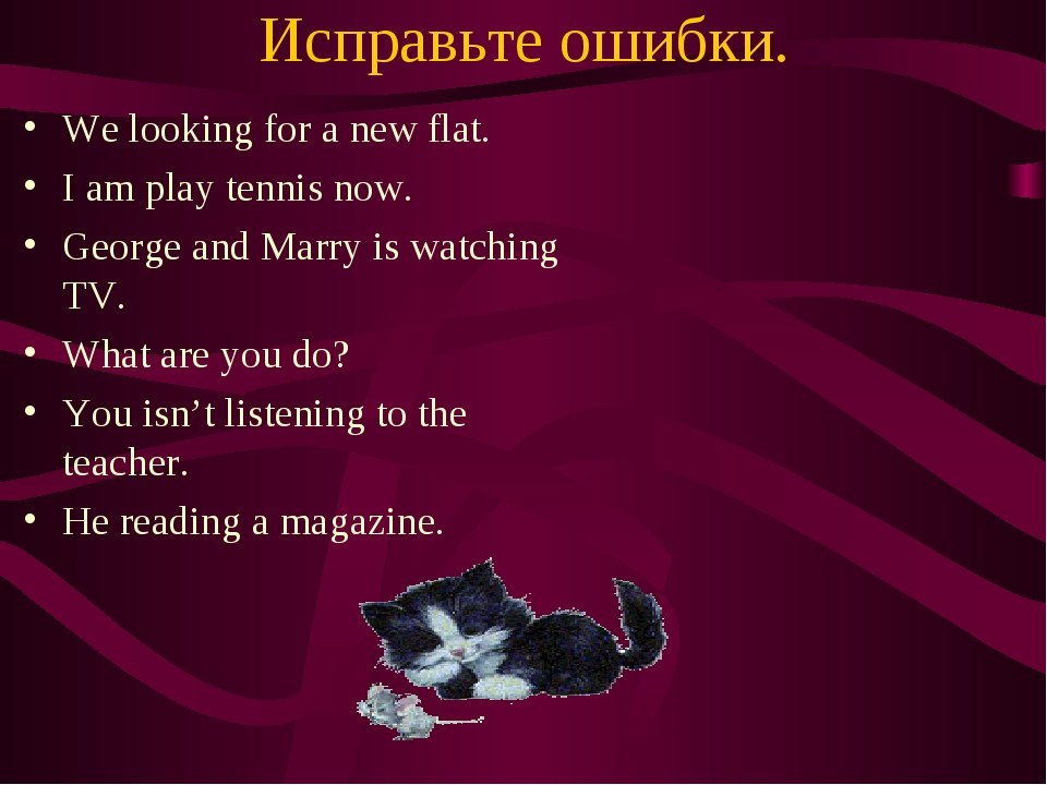 Исправьте ошибки. We looking for a new flat. I am play tennis now. George and...