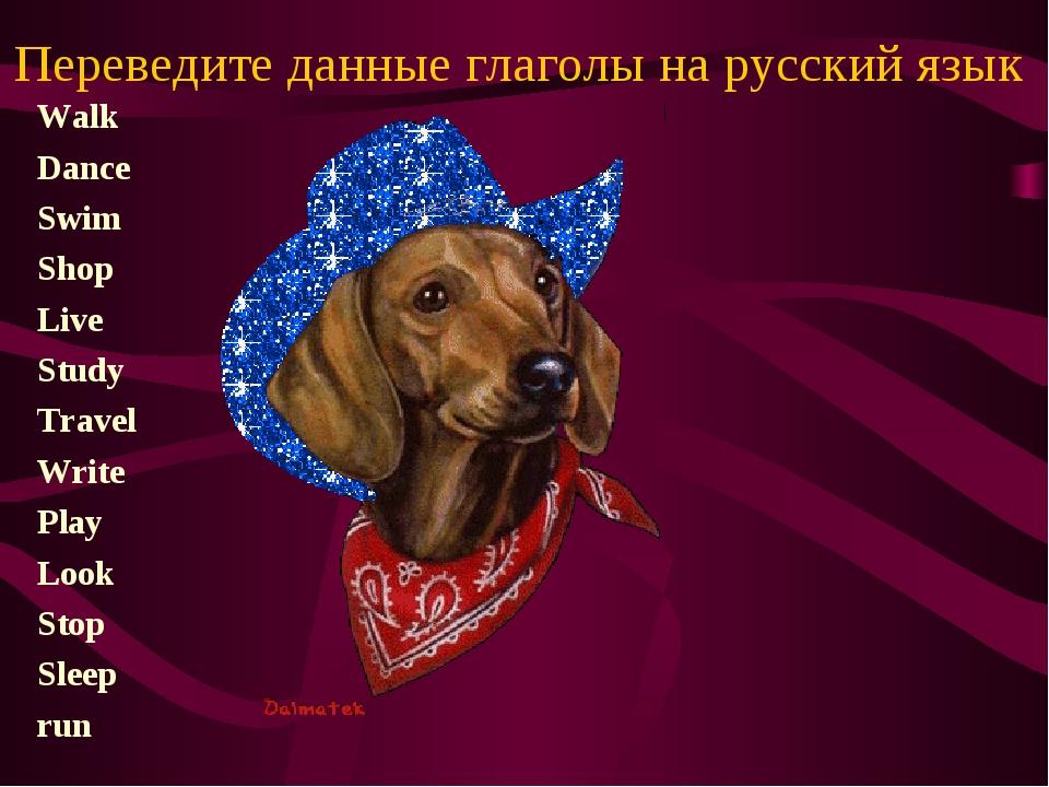 Переведите данные глаголы на русский язык Walk Dance Swim Shop Live Study Tra...