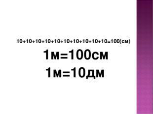 10+10+10+10+10+10+10+10+10+10=100(см) 1м=100см 1м=10дм