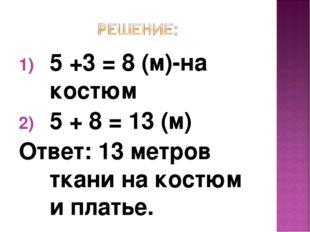 5 +3 = 8 (м)-на костюм 5 + 8 = 13 (м) Ответ: 13 метров ткани на костюм и плат