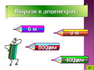 Вырази в дециметрах: 6 м 9 м 800 см 400 см 80 дм 40 дм