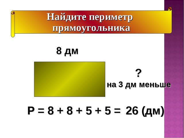 Найдите периметр прямоугольника ? на 3 дм меньше 8 дм Р = 8 + 8 + 5 + 5 = 26...