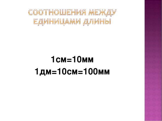 1см=10мм 1дм=10см=100мм