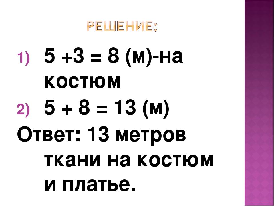 5 +3 = 8 (м)-на костюм 5 + 8 = 13 (м) Ответ: 13 метров ткани на костюм и плат...