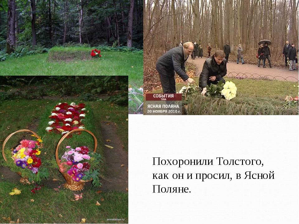 * Похоронили Толстого, как он и просил, в Ясной Поляне.
