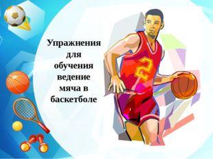 Упражнения для обучения ведение мяча в баскетболе