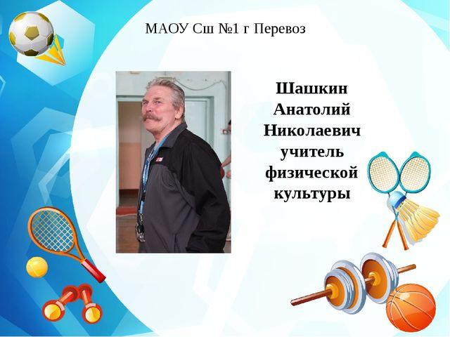 Шашкин Анатолий Николаевич учитель физической культуры МАОУ Сш №1 г Перевоз