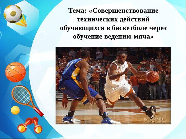 Тема: «Совершенствование технических действий обучающихся в баскетболе через...