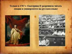 Только в 1767 г. Екатерина II разрешила читать лекции в университете на русс