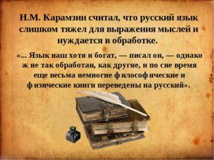 Н.М. Карамзин считал, что русский язык слишком тяжел для выражения мыслей и