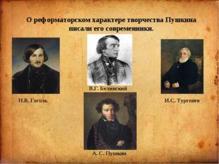 О реформаторском характере творчества Пушкина писали его современники. Н.В.