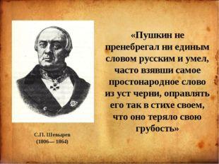 С.П. Шевырев (1806— 1864) «Пушкин не пренебрегал ни единым словом русским и