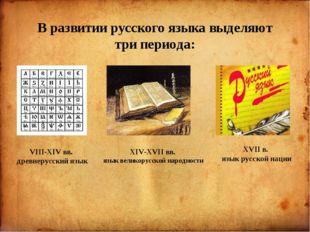 В развитии русского языка выделяют три периода: VIII-XIV вв. древнерусский я