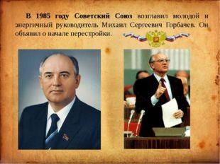 В 1985 году Советский Союз возглавил молодой и энергичный руководитель Миха