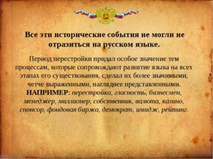 Все эти исторические события не могли не отразиться на русском языке. Период